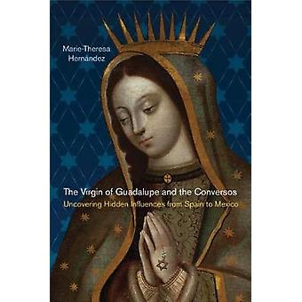 The Virgin of Guadalupe and the Conversos Uncovering Hidden Influences from Spain to Mexico by Hernndez & MarieTheresa