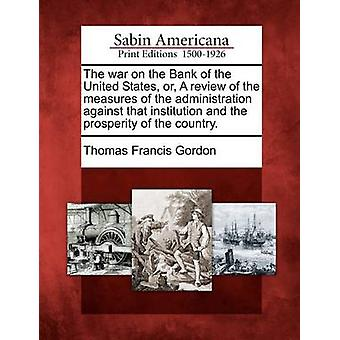 The war on the Bank of the United States or A review of the measures of the administration against that institution and the prosperity of the country. by Gordon & Thomas Francis