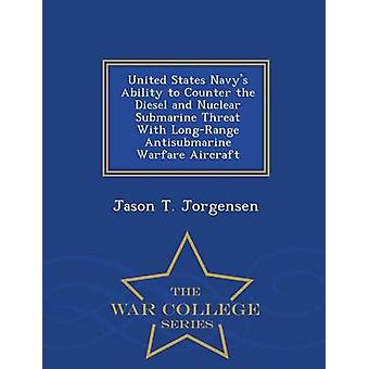 United States Navys Ability to Counter the Diesel and Nuclear Submarine Threat With LongRange Antisubmarine Warfare Aircraft  War College Series by Jorgensen & Jason T.