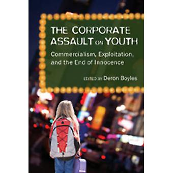 The Corporate Assault on Youth - Commercialism - Exploitation - and th