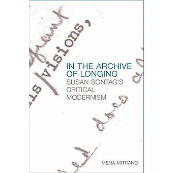 In the Archive of Longing - Susan Sontag's Critical Modernism by Mena
