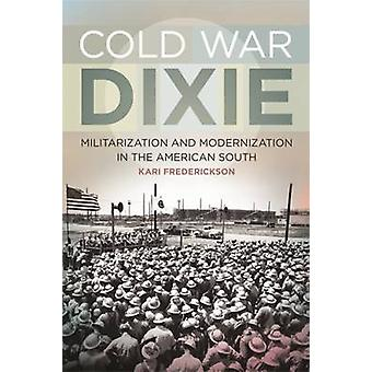 Cold War Dixie Militarization and Modernization in the American South by Frederickson & Kari