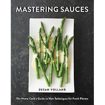 Mastering Sauces - The Home Cook's Guide to New Techniques for Fresh F