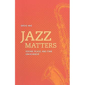 Jazz Matters - Sound - Place - and Time Since Bebop by David Ake - 978