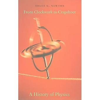 From Clockwork to Crapshoot - A History of Physics by Roger G. Newton