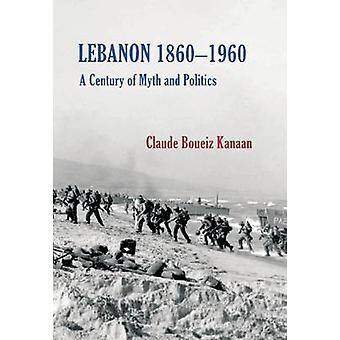 Lebanon 1860-1960 - A Century of Myth and Politics by Claude Kanaan -