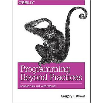 Programming Beyond Practices - Be More Than Just a Code Monkey by Greg