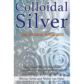 Colloidal Silver - The Natural Antibiotic by Werner Kuhni - Walter Von