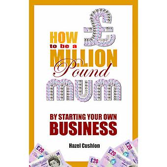 How to be a Million Pound Mum - by Starting Your Own Business by Hazel