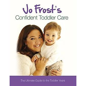 Jo Frost's Confident Toddler Care - The Ultimate Guide to the Toddler
