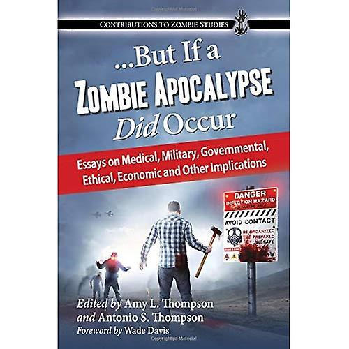 ...But If a Zombie Apocalypse Did Occur: Essays on Medical, Military, Governmental, Ethical, Economic and Other...