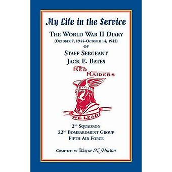 My Life in the Service The World War II Diary of Staff Sergeant Jack E. Bates 2nd Squadron 22nd Bombardment Group Fifth Air Force by Horton & Wayne N.