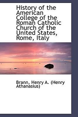 History of the American College of the Rohomme Catholic Church of the United States Rome  by Henry A. Henry Athanasius & Brann