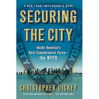 Securing the City Inside Americas Best Counterterror ForceThe NYPD by Dickey & Christopher