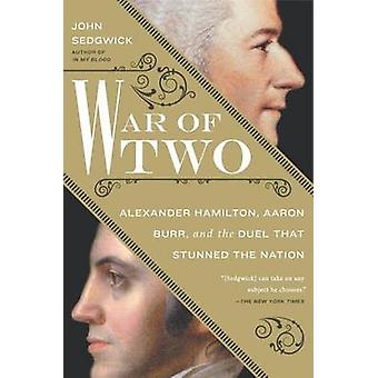 War of Two - Alexander Hamilton - Aaron Burr - and the Duel That Stunn