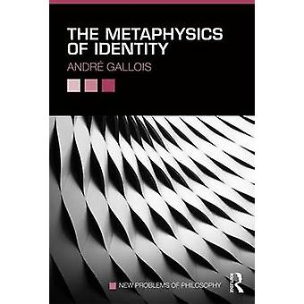 The Metaphysics of Identity by Andre Gallois