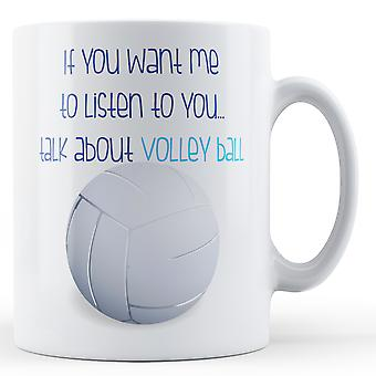 If You Want Me To Listen To You... Talk About Volley Ball - Printed Mug