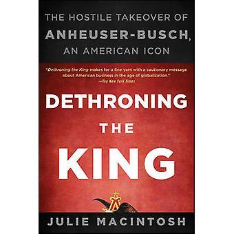 Dethroning the King - The Hostile Takeover of Anheuser-Busch - an Amer