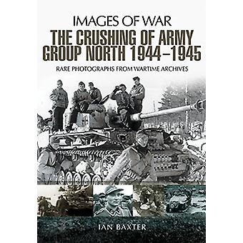 The Crushing of Army Group North 1944 - 1945 - Images of War Series by