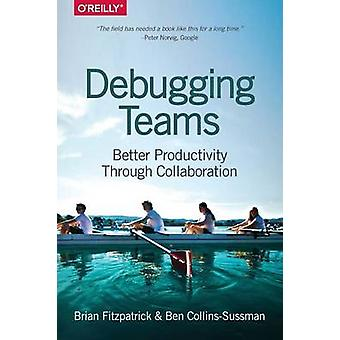 Debugging Teams - Better Productivity Through Collaboration by Brian W