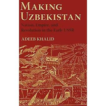 Making Uzbekistan - Nation - Empire - and Revolution in the Early USSR