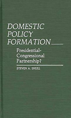 Domestic Policy Formation PresidentialCongressional Partnership by Shull & Steven A.