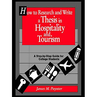 How to Research and Write a Thesis in Hospitality and Tourism A StepByStep Guide for College Students by Poynter & James M.