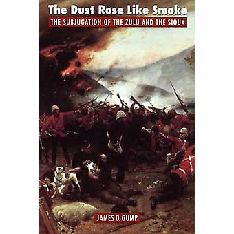 The Dust Rose Like Smoke The Subjugation of the Zulu and Sioux by Gump & James O.