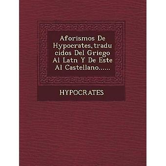 Aforismos de Hypocrates Traducidos del Griego Al Lat N y de Este Al Castellano... von Hypocrates