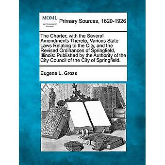 The Charter with the Several Amendments Thereto Various State Laws Relating to the City and the Revised Ordinances of Springfield Illinois Published by the Authority of the City Council of the Ci by Gross & Eugene L.