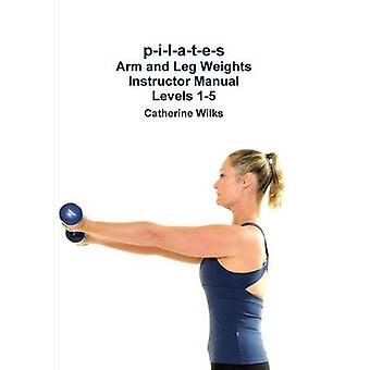 pilates Arm and Leg Weights Instructor Manual Levels 15 by Wilks & Catherine