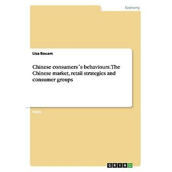 Chinese Consumerss Behaviours. the Chinese Market Retail Strategies and Consumer Groups by Bouam & Lisa