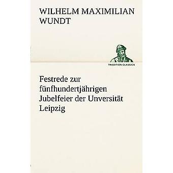Festrede Zur Funfhundertjahrigen Jubelfeier Der Unversitat Leipzig by Wundt & Wilhelm Maximilian