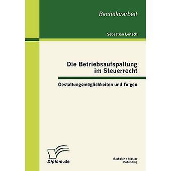 Die Betriebsaufspaltung im Steuerrecht Gestaltungsmglichkeiten und Folgen av Leitsch & Sebastian