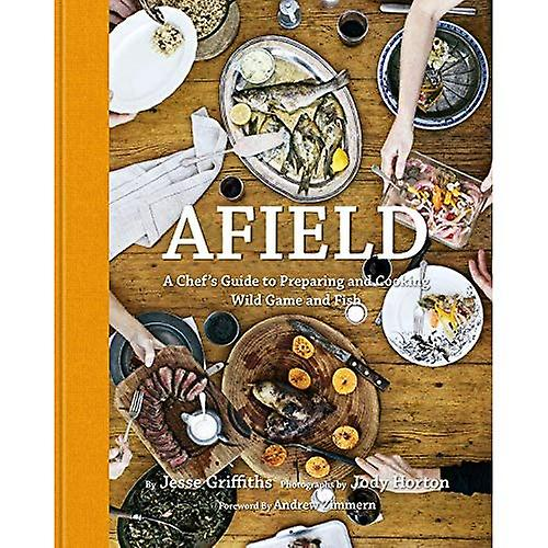 Afield  A Chef& 039;s Guide to Prepabague and Cooking Wild Game and Fish