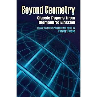 Beyond Geometry - Classic Papers from Riemann to Einstein by Peter Pes