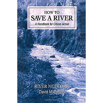 How to Save a River - A Handbook for Citizen Action by David M Bolling