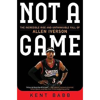 Not a Game - The Incredible Rise and Unthinkable Fall of Allen Iverson