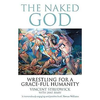 The Naked God - Wrestling for a Grace-Ful Humanity by Vincent Strudwic