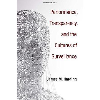Performance - Transparency - and the Cultures of Surveillance by Jame
