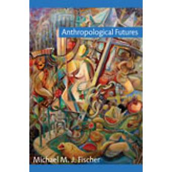 Anthropological Futures by Michael M. J. Fischer - 9780822344766 Book