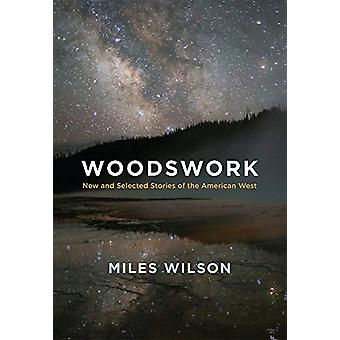 Woodswork - New and Selected Stories of the American West by Miles Wil
