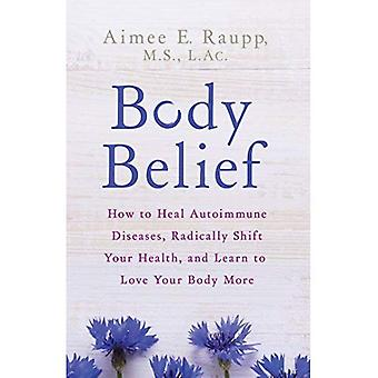 Body Belief: How to Heal�Autoimmune Diseases, Radically�Shift Your Health, and Learn�to Love Your Body More
