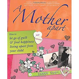 A Mother Apart: How to Let Go of Guilt and Find Happiness Living Apart from Your Child