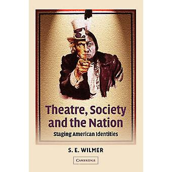 Theatre Society and the Nation Staging American Identities by Wilmer & S. E.