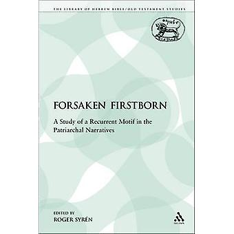 The Forsaken Firstborn A Study of a Recurrent Motif in the Patriarchal Narratives by Syrn & Roger