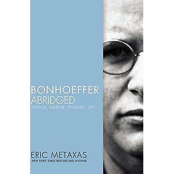 Bonhoeffer Abridged Pastor Martyr Prophet Spy by Metaxas & Eric