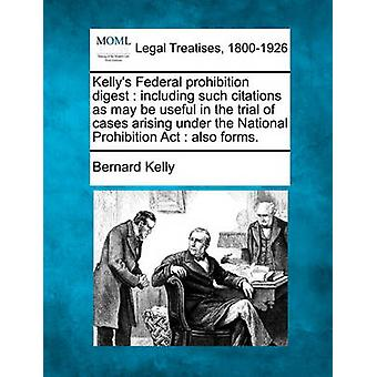 Kellys Federal prohibition digest  including such citations as may be useful in the trial of cases arising under the National Prohibition Act  also forms. by Kelly & Bernard