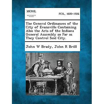 Les ordonnances générales de la ville d'Evansville contenant également les actes de l'Assemblée générale de l'Indiana, la mesure où ils contrôlent dit ville. par Brady & W. John
