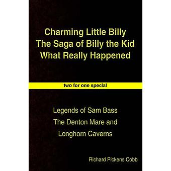 Charming Little Billy The Saga of Billy the Kid What Really Happened  Legends of Sam Bass The Denton Mare and Longhorn Caverns by Cobb & Richard Pickens